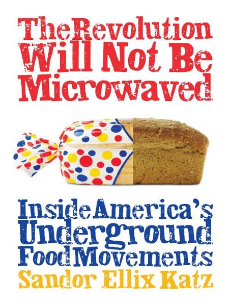 The Revolution Will Not Be Microwaved: Inside America's Underground Food Movements By: Sandor Ellix Katz