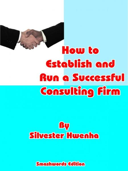 How to Establish and Run a Successful Consulting Firm By: Silvester Hwenha