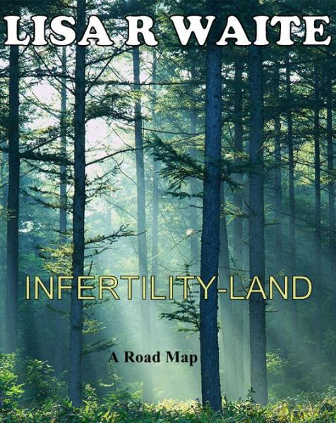 Infertility-Land: A Roadmap By: Lisa R Waite