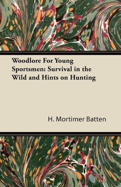 Woodlore For Young Sportsmen: Survival in the Wild and Hints on Hunting By: H. Mortimer Batten,