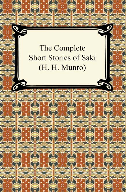 The Complete Short Stories of Saki (H. H. Munro) By: H. H. Munro