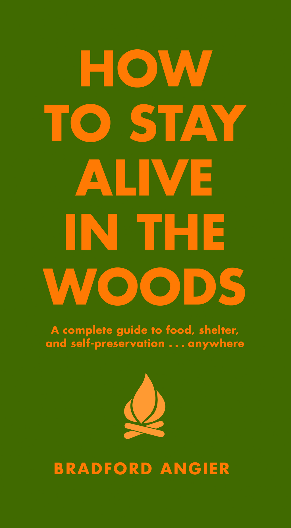 How to Stay Alive in the Woods: A Complete Guide to Food, Shelter and Self-Preservation Anywhere By: Bradford Angier