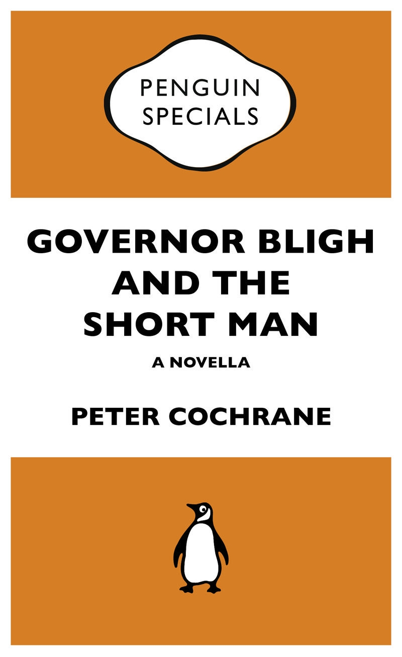 Governor Bligh and the Short Man: Penguin Special By: Peter Cochrane