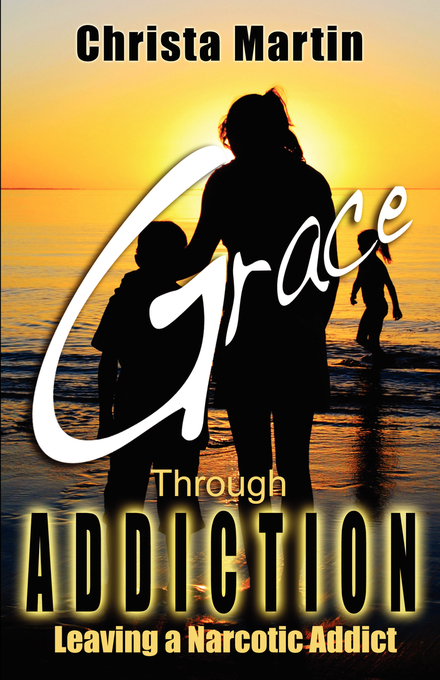 Grace through Addiction: Leaving a Narcotic Addict By: Christa Martin