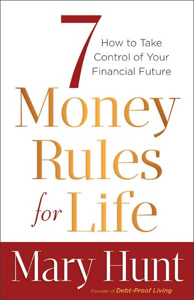 7 Money Rules for Life® By: Mary Hunt