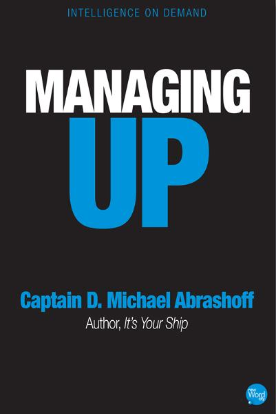 Managing Up By: Captain D. Michael Abrashoff