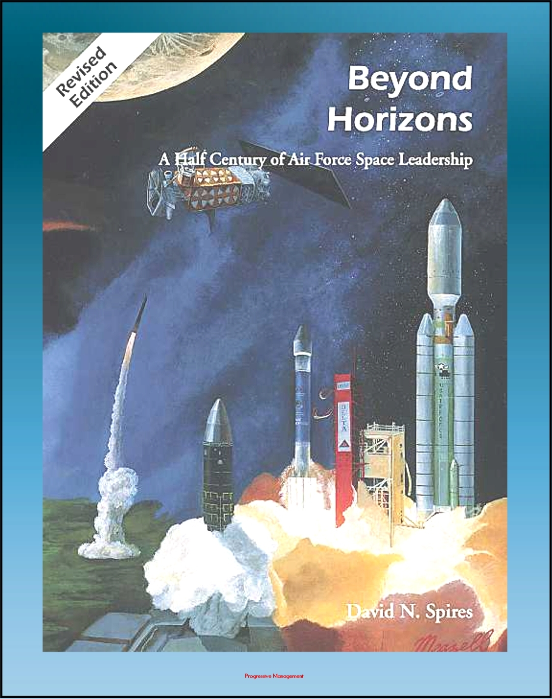 Beyond Horizons: A Half Century of Air Force Space Leadership, Military Space Programs, Sputnik through the Age of Apollo and the Gulf War By: Progressive Management