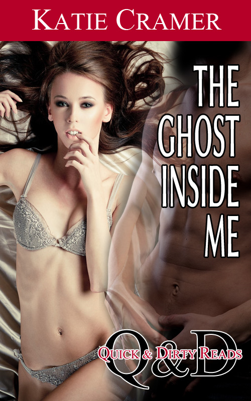 The Ghost Inside Me - Quick and Dirty Reads (Paranormal Erotica,  Paranormal Romance, Paranormal Sex, Ghost Erotica, Ghost Romance, Couples Erotica, Couples Sex Stories, Erotic Romance)