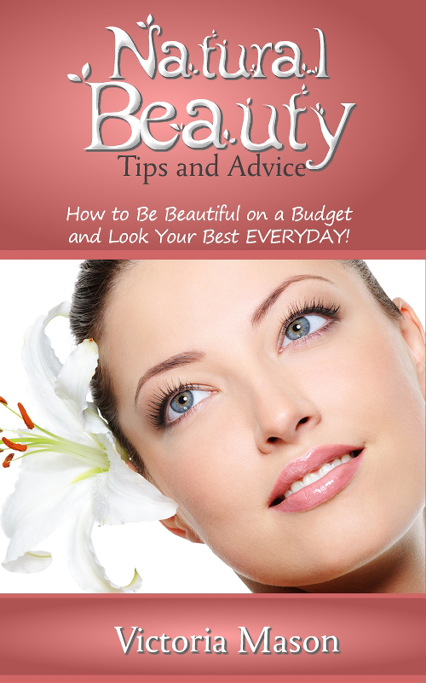 Natural Beauty Tips and Advice: How to Be Beautiful on a Budget and Look Your Best EVERYDAY! By: Victoria Mason