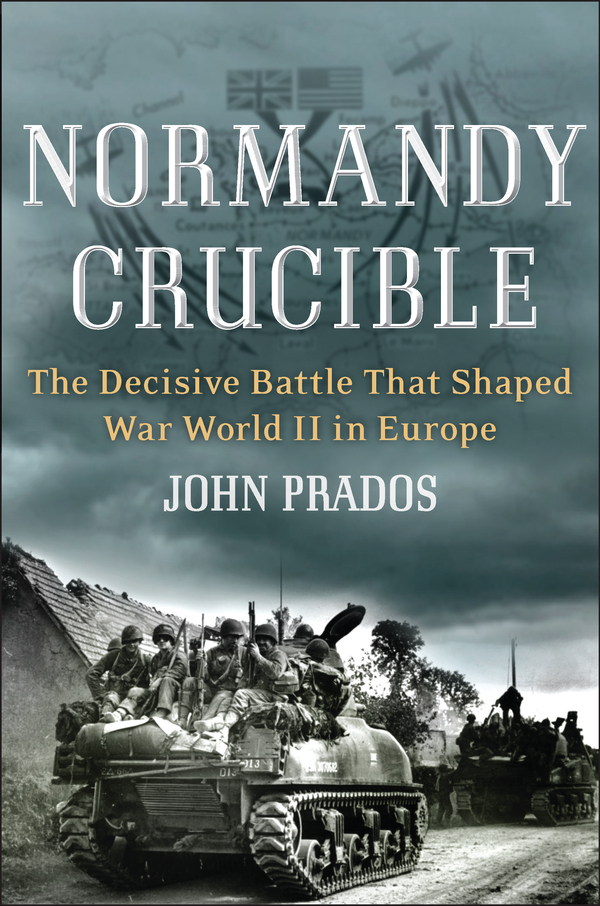 Normandy Crucible: The Decisive Battle that Shaped World War II in Europe By: John Prados