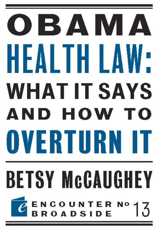 Obama Health Law: What It Says and How to Overturn It By: Betsy McCaughey