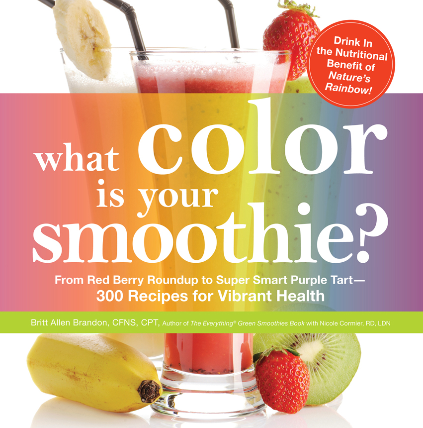 What Color is Your Smoothie?: From Red Berry Roundup to Super Smart Purple Tart--300 Recipes for Vibrant Health By: Britt Allen Brandon