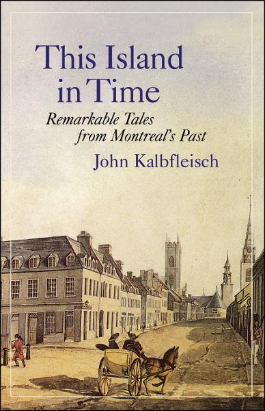 This Island in Time: Remarkable Tales from Montreal's Past By: John Kalbfleisch