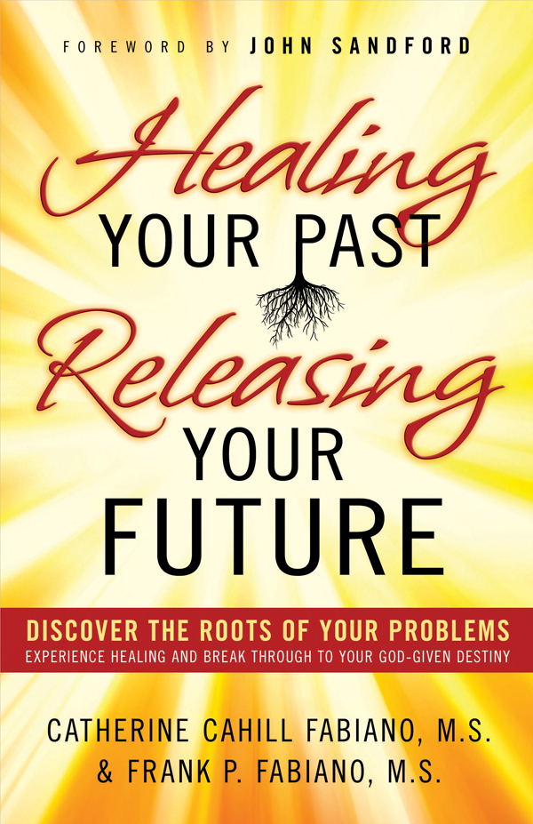 Healing Your Past, Releasing Your Future: Discover the Roots of Your Problems, Experience Healing and Breakthrough to Your God-given Destiny By: Catherine Cahill-Fabiano