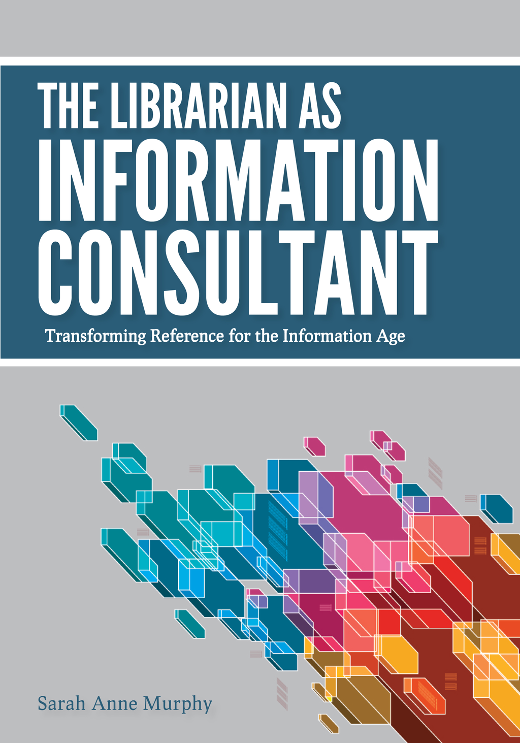 The Librarian as Information Consultant: Transforming Reference for the Information Age By: Sarah Anne Murphy