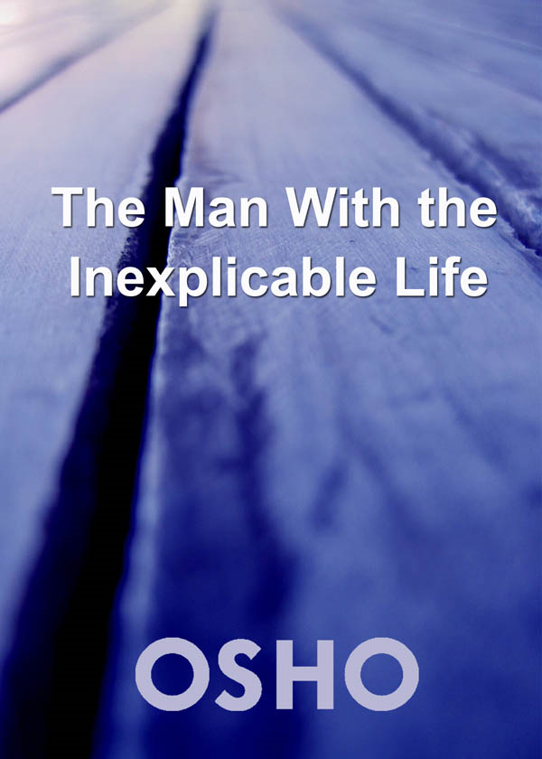 The Man with the Inexplicable Life By: Osho
