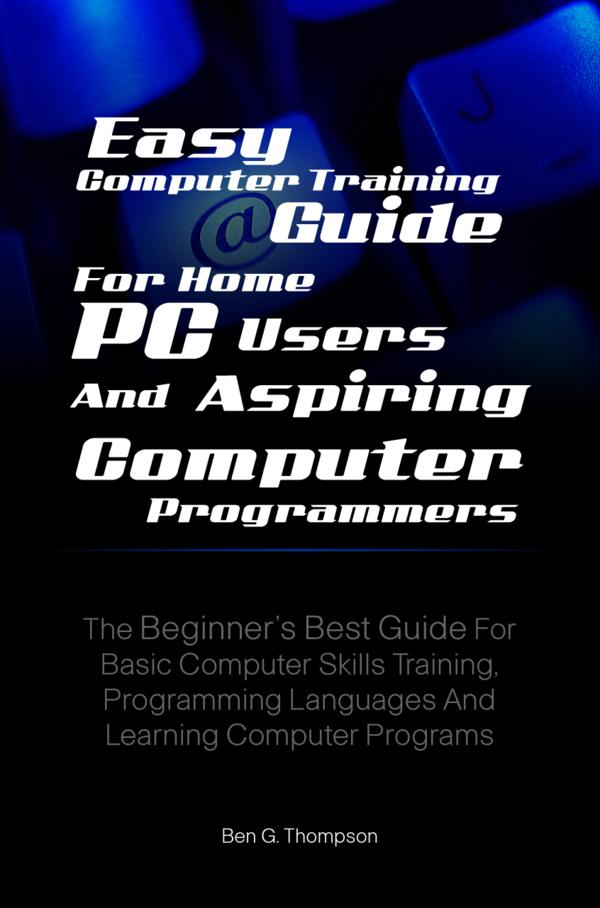 Easy Computer Training Guide For Home PC Users and Aspiring Computer Programmers By: Ben G. Thompson