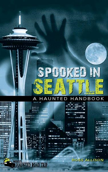 Spooked in Seattle: A Haunted Handbook By: Ross Allison