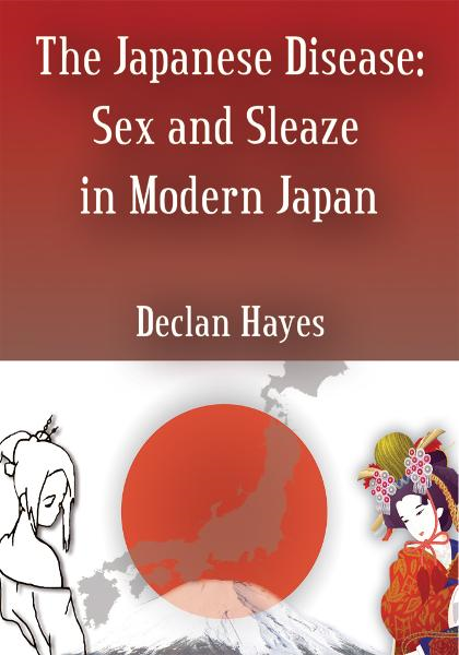 The Japanese Disease: Sex and Sleaze in Modern Japan By: Declan Hayes