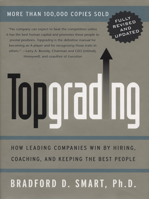 Topgrading (revised PHP edition): How Leading Companies Win by Hiring, Coaching and Keeping the Best People By: Bradford D. Smart, Ph.D.