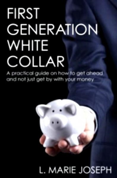 First Generation White Collar: A practical guide on how to get ahead and not just get by with your money By: L. Marie Joseph