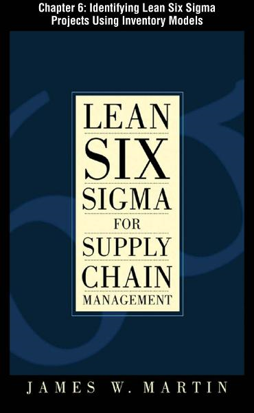 Lean Six Sigma for Supply Chain Management, Chapter 6 - Identifying Lean Six Sigma Projects Using Inventory Models