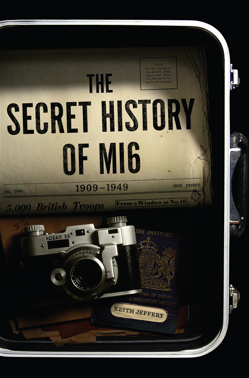 The Secret History of MI6: 1909-1949 By: Keith Jeffery
