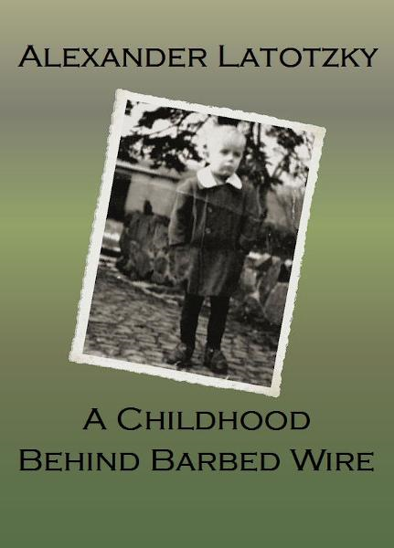 A Childhood Behind Barbed Wire By: Alexander Latotzky