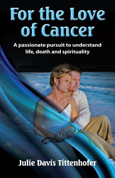 For the Love of Cancer: A Passionate Pursuit to Understand Life, Death & Spirituality
