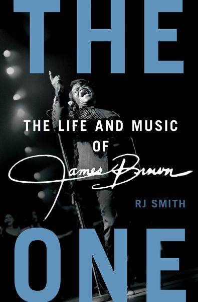 The One: The Life and Music of James Brown By: RJ Smith