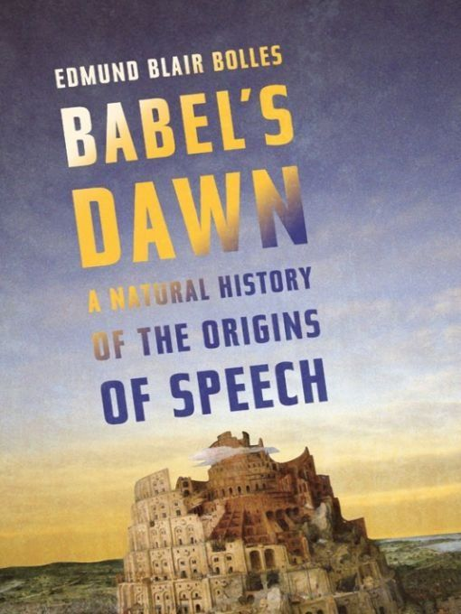 Babel's Dawn: A Natural History of the Origins of Speech By: Edmund Blair Bolles
