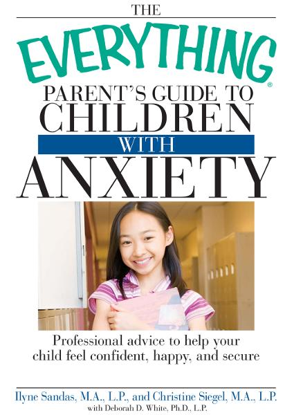The Everything Parent's Guide to Children with Anxiety: Professional advice to help your child feel confident, happy, and secure By: Christine Siegel,Ilyne Sandas