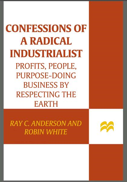 Confessions of a Radical Industrialist By: Ray C. Anderson,Robin White