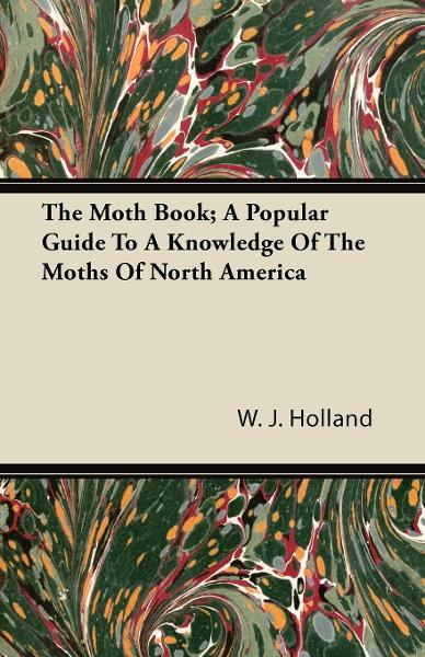 The Moth Book; A Popular Guide To A Knowledge Of The Moths Of North America By: W. J. Holland