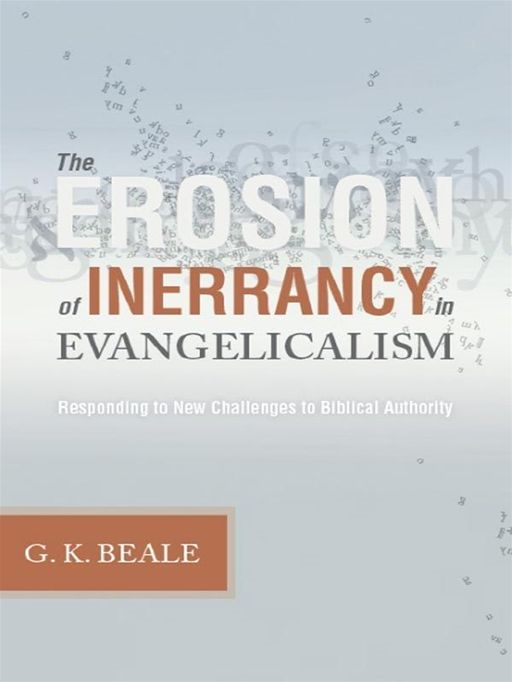 The Erosion of Inerrancy in Evangelicalism: Responding to New Challenges to Biblical Authority By: Gregory K. Beale