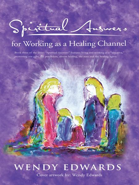 Spiritual Answers for Working as a Healing Channel By: Wendy Edwards