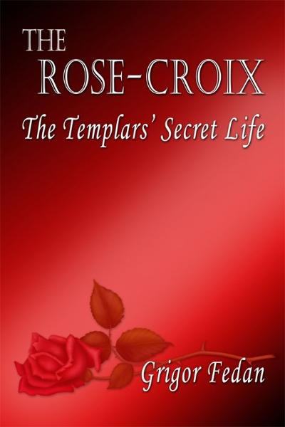 The Rose-Croix: The Templars' Secret Life