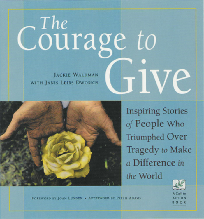 The Courage to Give: Inspiring Stories of People Who Triumphed over Tragedy to Make a Difference in the World