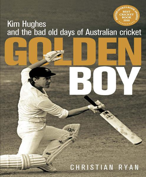 Golden Boy: Kim Hughes and the bad old days of Australian cricket By: Christian Ryan
