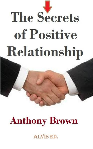 The Secrets of Positive Relationship By: Anthony Brown