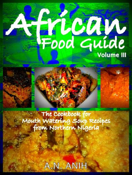 African Food Guide- The Cookbook for Mouth Watering Soup Recipes from  Northern Nigeria  Vol. III