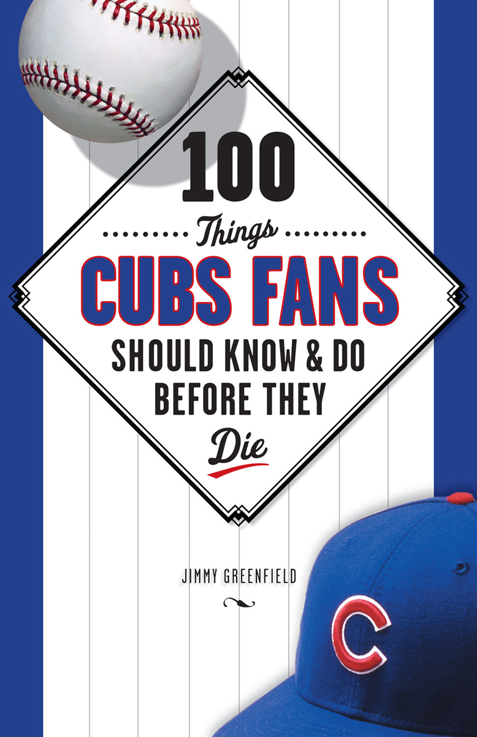 100 Things Cubs Fans Should Know & Do Before They Die By: Jimmy Greenfield