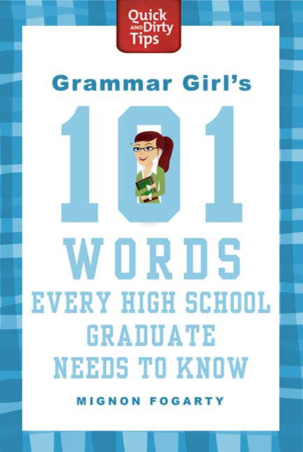 Grammar Girl's 101 Words Every High School Graduate Needs to Know By: Mignon Fogarty