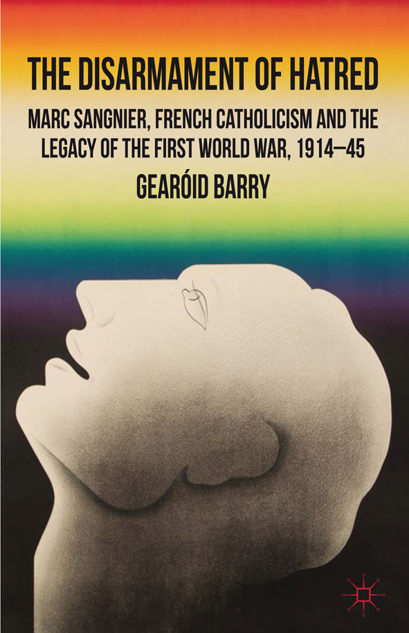 The Disarmament of Hatred Marc Sangnier,  French Catholicism and the Legacy of the First World War,  1914-45