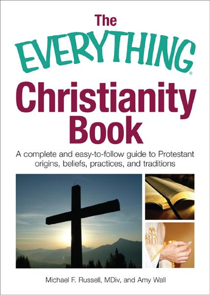 The Everything Christianity Book: A Complete and Easy-To-Follow Guide to Protestant Origins, Beliefs, Practices and Traditions