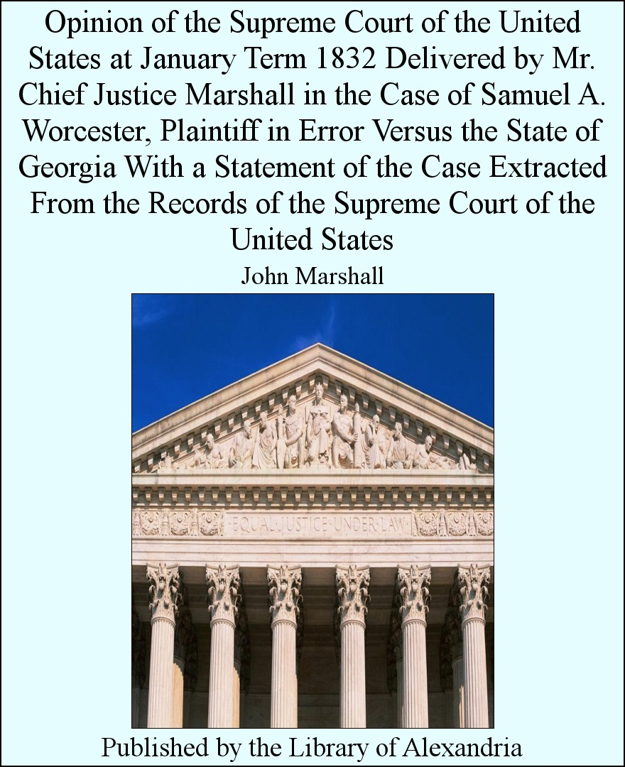 John Marshall - Opinion of The Supreme Court of The United States at January Term 1832 Delivered by Mr. Chief Justice Marshall in The Case of Samuel A. Worcester, Plaintiff in Error versus The State of Georgia With a Statement of The Case Extracted from The Records