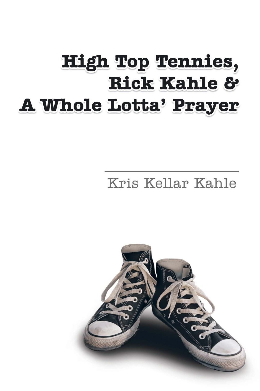 High Top Tennies, Rick Kahle and a Whole Lotta' Prayer By: Kris Kellar Kahle