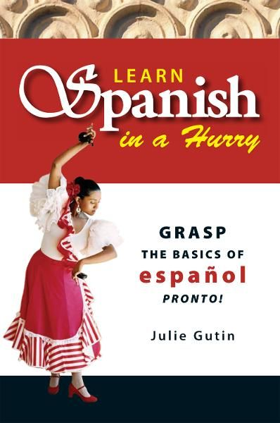 Learn Spanish In A Hurry: Grasp the Basics of Espanol Pronto! By: Julie Gutin