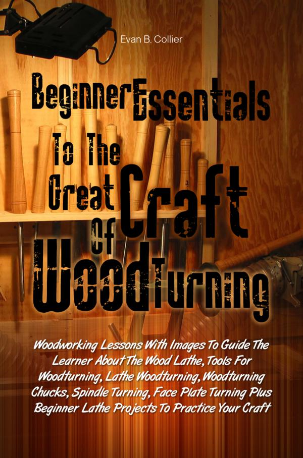 Beginner Essentials To The Great Craft Of   Wood Turning By: Evan B. Collier