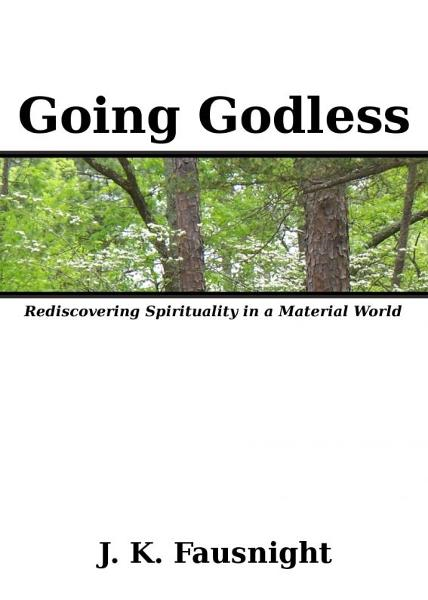 Going Godless: Rediscovering Spirituality in a Material World By: J.K. Fausnight